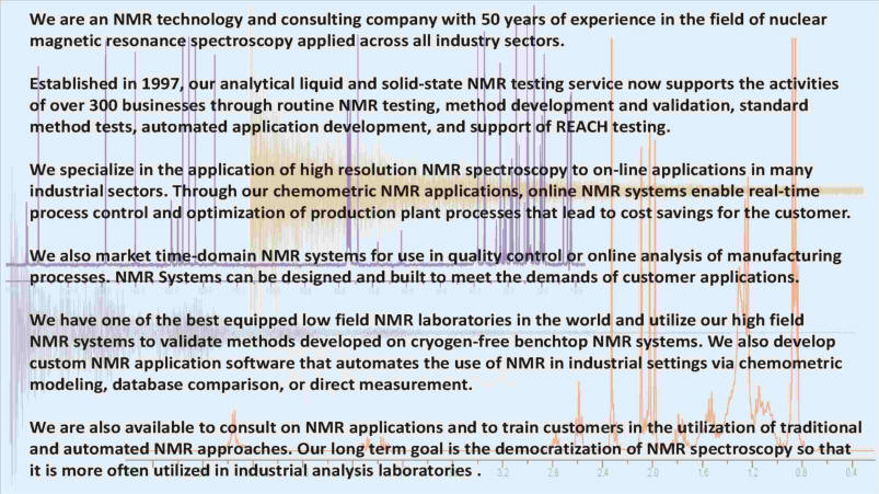 NMR technology and consulting company with 50 years of experience in the field of nuclear magnetic resonance spectroscopy applied across all industry sectors. Our analytical liquid and solid-state NMR testing service supports 300 businesses through routine NMR testing, method development and validation, standard method tests, automated application development, and support of REACH testing. We specialize in the application of high resolution NMR spectroscopy to laboratory and on-line applications in industrial sectors. Chemometric NMR applications and online NMR systems enable real-time process control and optimization of production plant processes. We market time-domain NMR system. Benchtop NMR system automation development. Custom NMR application software that automates NMR applications in industrial settings via chemometric modeling, database comparison, or direct measurement. We consult on NMR applications and train customers inutilization of traditional and automated NMR approaches.