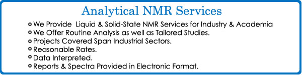 Analytical NMR Services: We Provide Liquid and Solid-State NMR Services for Industry and Academia, We Offer Routine Analysis as well as Tailored Studies,Projects Covered Span Industrial Sectors, Reasonable Rates, Data Interpreted,Reports and Spectra Provided in Electronic Format,Telephone 203-744-5905Analytical Services offered by Process NMR